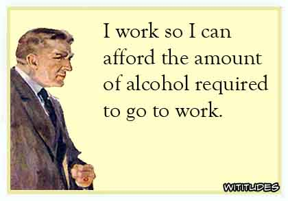 I work so I can afford the amount of alcohol required to go to work ecard