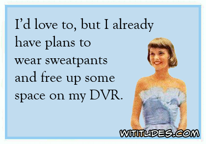 I'd love to, but I already have plans to wear sweatpants and free up some space on my DVR ecard