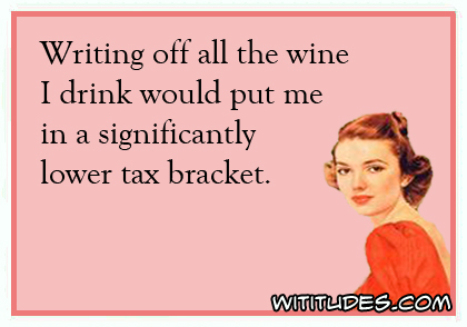 Writing off all the wine I drink would put me in a significantly lower tax bracket ecard