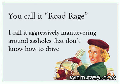 "You call it ""Road Rage"", I call it aggressively maneuvering around assholes that don't know how to drive ecard"