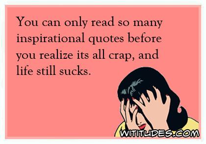 Life Sucks Quotes Fascinating Youcanonlyreadsomanyinspirationalquotesbeforeyourealize