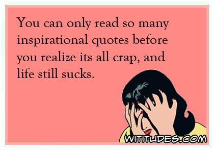 Life Sucks Quotes Cool Youcanonlyreadsomanyinspirationalquotesbeforeyourealize