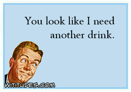 You look like I need another drink ecard
