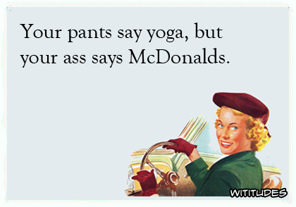 Your Pants Say Yoga But Ass Says McDonalds Ecard